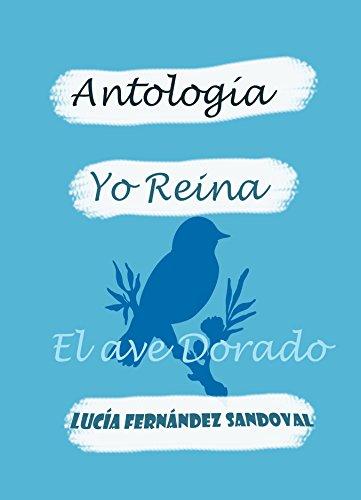 YO REINA. El Ave Dorado: ANTOLOGÍA por Lucia Fernández Sandoval