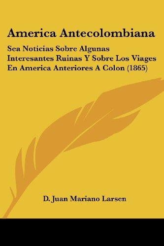 America Antecolombiana: Sea Noticias Sobre Algunas Interesantes Ruinas y Sobre Los Viages En America Anteriores a Colon (1865)