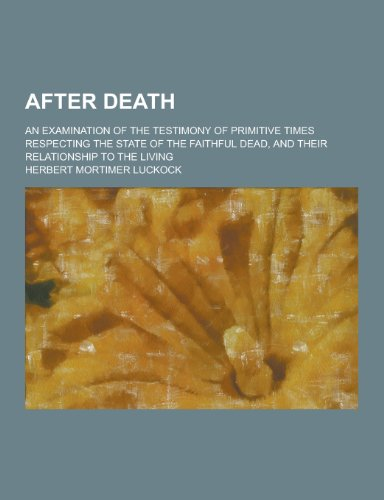After Death; An Examination of the Testimony of Primitive Times Respecting the State of the Faithful Dead, and Their Relationship to the Living