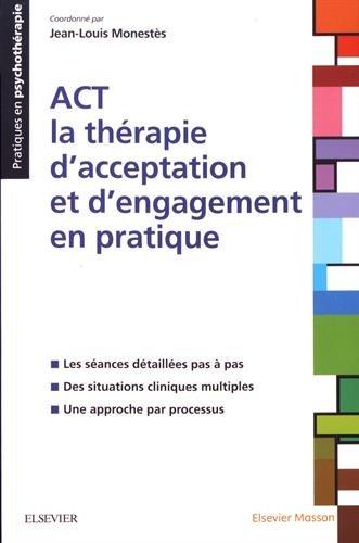 ACT - la thrapie d'acceptation et d'engagement en pratique: Les sances dtailles pas  pas ; Des situations cliniques multiples ; Une approche par processus