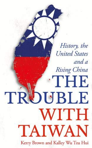The Trouble with Taiwan: History, the United States and a Rising China (Asian Arguments)