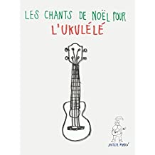 Les chants de Noël pour l'Ukulélé: Chansons faciles en partitions et tablatures (French Edition)