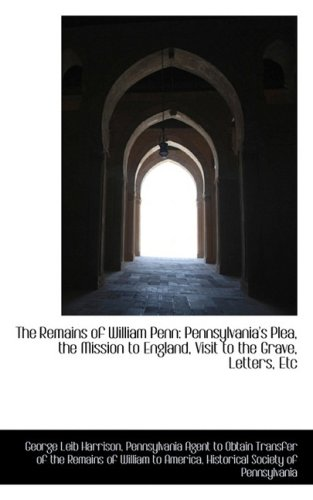 The Remains of William Penn: Pennsylvania's Plea, the Mission to England, Visit to the Grave, Letter