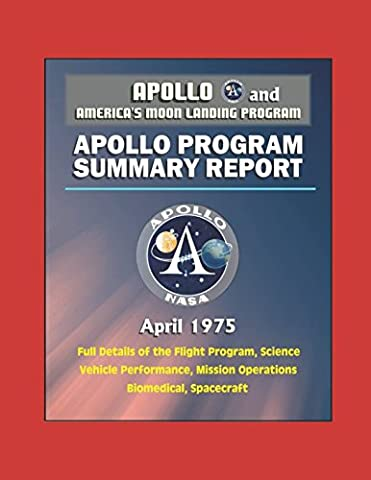 Apollo and America's Moon Landing Program: Apollo Program Summary Report (April 1975) - Full Details of the Flight Program, Science, Vehicle Performance, Mission Operations, Biomedical, Spacecraft