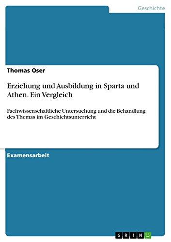 Erziehung und Ausbildung in Sparta und Athen. Ein Vergleich: Fachwissenschaftliche Untersuchung und die Behandlung des Themas im Geschichtsunterricht