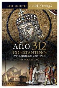 Año 312 Constantino: Emperador, no cristiano (Años Decisivos en la Historia) por Pepa Castillo Pascual
