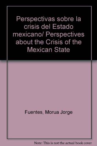 Perspectivas sobre la crisis del Estado mexicano/ Perspectives about the Crisis of the Mexican State