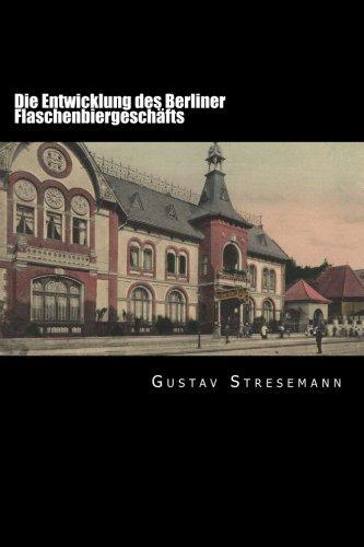 Die Entwicklung des Berliner Flaschenbiergeschäfts: Dissertation by Gustav Stresemann (2013-02-04)