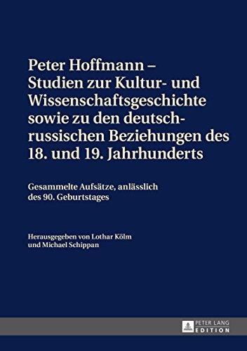Peter Hoffmann  Studien zur Kultur- und Wissenschaftsgeschichte sowie zu den deutsch-russischen Beziehungen des 18. und 19. Jahrhunderts: Gesammelte Aufsaetze, anlaesslich des 90. Geburtstages