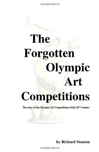 The forgotten Olympic art competitions : the story of the Olympic art competitions of the 20th century / Richard Stanton | Stanton, Richard