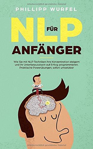 NLP für Anfänger: Wie Sie mit NLP Techniken Ihre Konzentration steigern und Ihr Unterbewusstsein auf Erfolg programmieren. Praktische Powerübungen, sofort umsetzbar.