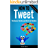 How To Tweet, The Basics: Dos and Don'ts for Newbies (Using Twitter Book 1)