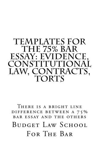 Templates For The 75{c5d9522f5315478faa528bffa91718b82a231d0560a22e61580b73219cfa2f03} bar Essay: Evidence, Constitutional law, Contracts, Torts: There is a bright line difference between a 75{c5d9522f5315478faa528bffa91718b82a231d0560a22e61580b73219cfa2f03} bar essay and the others