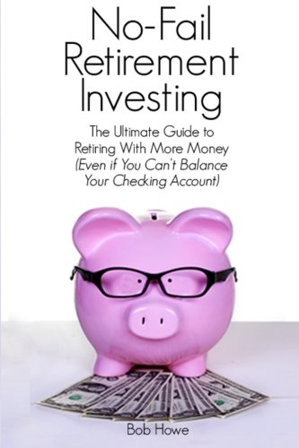 No-Fail Retirement Investing: The Ultimate Guide To Retiring With More Money (Even if You Can't Balance Your Checking Account)