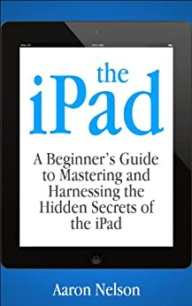 The iPad: A Beginner's Guide to Mastering and Harnessing the Hidden Secrets of the iPad by [Nelson, Aaron]