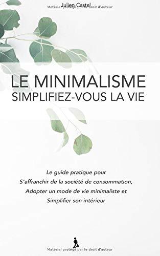 Le Minimalisme, Simplifiez-vous la vie: Le guide pratique pour s'affranchir de la societe de consommation, adopter un mode de vie minimaliste et ... intérieur (Livres de développement personnel) par Julien Castel