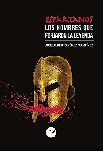 Espartanos. Los Hombres Que Forjaron La Leyenda por José Alberto Pérez Martínez