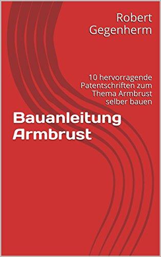 Bauanleitung Armbrust: 10 hervorragende Patentschriften zum Thema Armbrust selber bauen