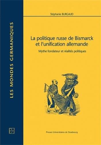 La politique russe de Bismarck et l'unification allemande. Mythe fondateur et réalités politiques : Mythe fondateur et réalités politiques par Stéphanie Burgaud