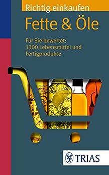 Richtig einkaufen: Fette & Öle: Für Sie bewertet: 1.300 Lebensmittel und Fertigprodukte