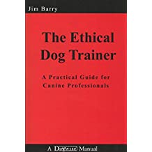 The Ethical Dog Trainer: A Practical Guide for Canine Professionals (Dogwise Manual)