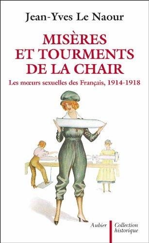 Misères et tourments de la chair durant la Grande Guerre: Les moeurs sexuelles des Français, 1914- 1918 (Collection historique)