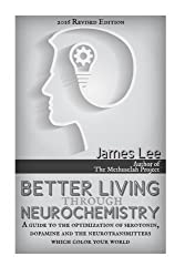 Better Living through Neurochemistry: A guide to the optimization of serotonin, dopamine and the neurotransmitters that color your world by James Lee (2014-11-01)