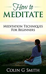 How To Meditate: Meditation Techniques For Beginners Guide Book (English Edition)