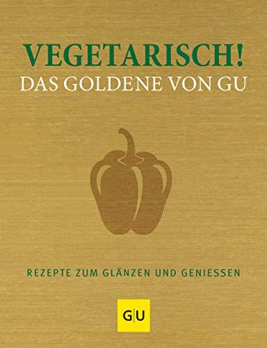 Vegetarisch! Das Goldene von GU: Rezepte zum Glänzen und Genießen