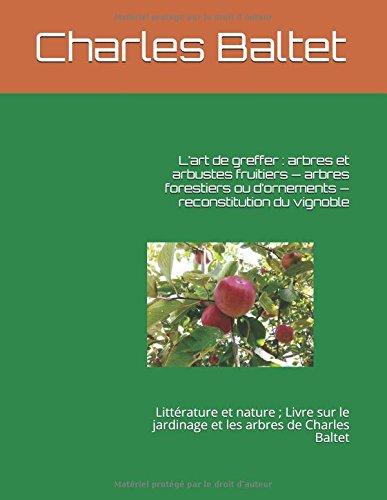 Lart de greffer : arbres et arbustes fruitiers  arbres forestiers ou dornements  reconstitution du vignoble: Littrature et nature ; Livre sur le jardinage et les arbres de Charles Baltet