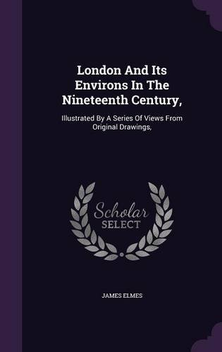 London And Its Environs In The Nineteenth Century,: Illustrated By A Series Of Views From Original Drawings,