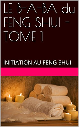 LE B-A-BA du FENG SHUI - TOME 1: INITIATION AU FENG SHUI