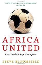Africa United: How Football Explains Africa by Steve Bloomfield (2011-02-17)