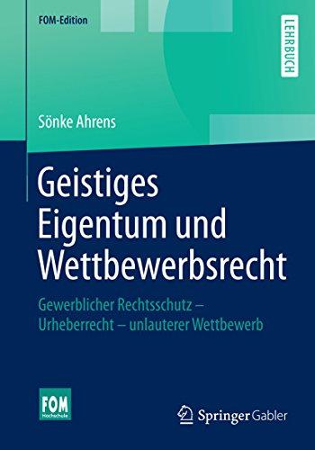 Geistiges Eigentum und Wettbewerbsrecht: Gewerblicher Rechtsschutz - Urheberrecht - unlauterer Wettbewerb (FOM-Edition)