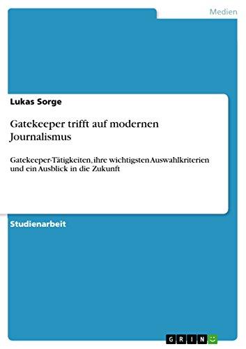 Gatekeeper trifft auf modernen Journalismus: Gatekeeper-Tätigkeiten, ihre wichtigsten Auswahlkriterien und ein Ausblick in die Zukunft (German Edition)