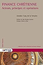 Finance chrétienne - Acteurs, principes et opérations de Antoine Romain Cuny de la Verryère