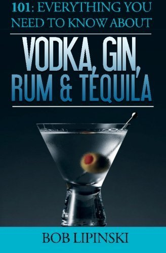 101: Everything You Need To Know About Vodka, Gin, Rum & Tequila by Bob Lipinski (2015-12-01)