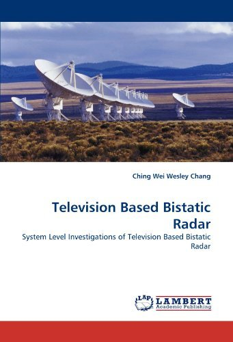 Television Based Bistatic Radar: System Level Investigations of Television Based Bistatic Radar by Ching Wei Wesley Chang (2010-11-24)