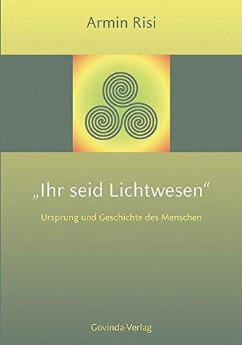 Ihr seid Lichtwesen: Ursprung und Geschichte des Menschen.