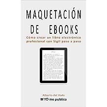 MAQUETACIÓN DE EBOOKS: Cómo crear un libro electrónico profesional con Sigil paso a paso (Yo me publico nº 2)