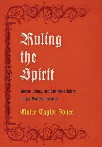 Ruling the Spirit: Women, Liturgy, and Dominican Reform in Late Medieval Germany (The Middle Ages Series)