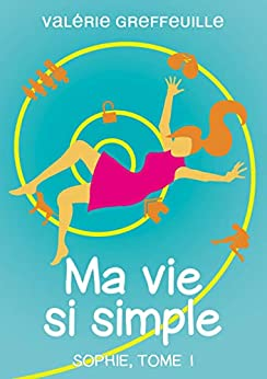 Ma vie si simple: Sophie, Tome 1 (French Edition) by [Greffeuille, Valérie]
