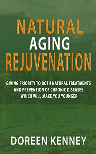 Natural Aging Rejuvenation: Giving Priority To Both Natural Treatments And Prevention Of Chronic Diseases Which Will Make You Younger -