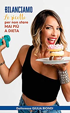 Il Ricettario del Metodo Bilanciamo® - Volume 1: Le ricette Bilanciate per non stare MAI più a DIETA (Il Metodo Bilanciamo della Dottoressa Giulia Biondi Vol. 2)