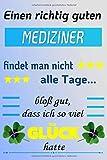 Einen richtig guten MEDIZINER findet man nicht alle Tage... bloß gut, dass ich so viel GLÜCK hatte: Notizbuch   Journal   Tagebuch   Linierte Seite