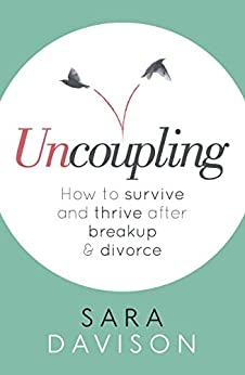 Uncoupling: How to survive and thrive after breakup and divorce by [Davison, Sara]