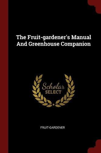 The Fruit-gardener's Manual And Greenhouse Companion