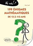 199 Énigmes Mathématiques de 13 à 113 Ans