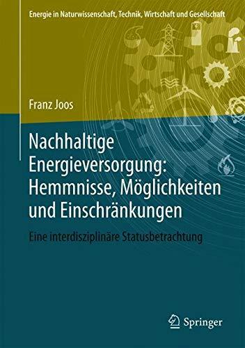 Nachhaltige Energieversorgung: Hemmnisse, Möglichkeiten und Einschränkungen: Eine interdisziplinäre Statusbetrachtung (Energie in Naturwissenschaft, Technik, Wirtschaft und Gesellschaft)