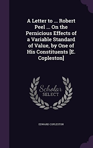 A Letter to ... Robert Peel ... On the Pernicious Effects of a Variable Standard of Value, by One of His Constituents [E. Copleston]